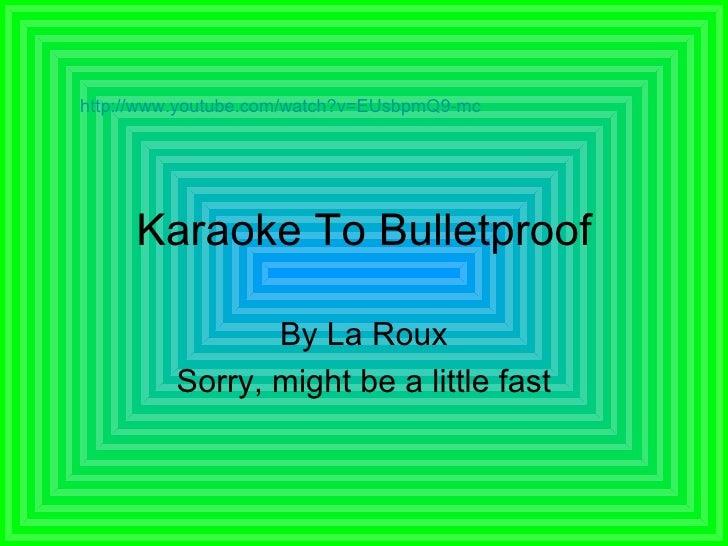 Karaoke To Bulletproof By La Roux Sorry, might be a little fast http://www.youtube.com/watch?v=EUsbpmQ9-mc