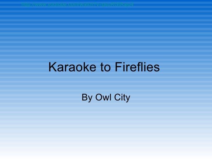 Karaoke to Fireflies  By Owl City http://www.youtube.com/watch?v=psuRGfAaju4