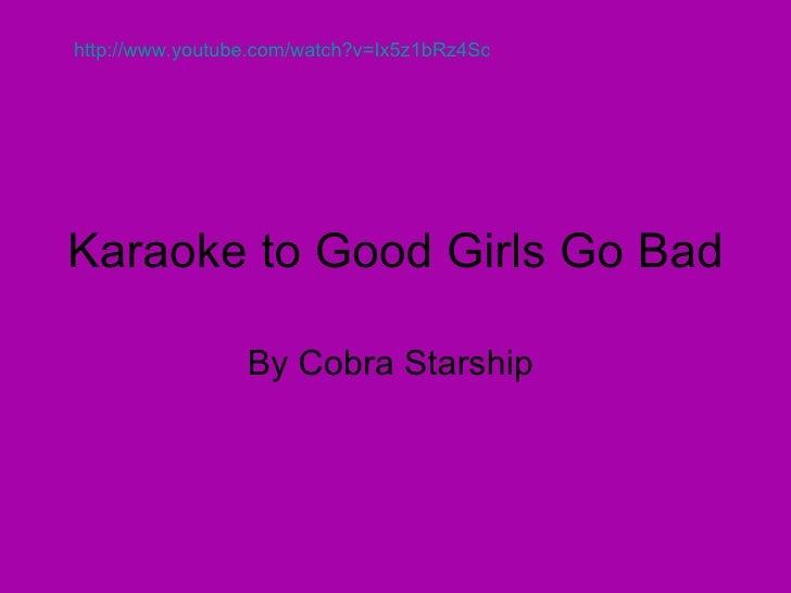 Karaoke to Good Girls Go Bad By Cobra Starship  http://www.youtube.com/watch?v=Ix5z1bRz4Sc