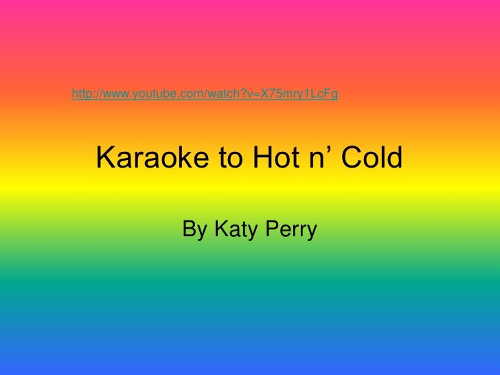 http://www.youtube.com/watch?v=X75mry1LcFg        Karaoke to Hot n' Cold                   By Katy Perry