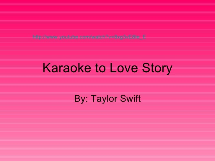 Karaoke to Love Story By: Taylor Swift http://www.youtube.com/watch?v=8xg3vE8Ie_E