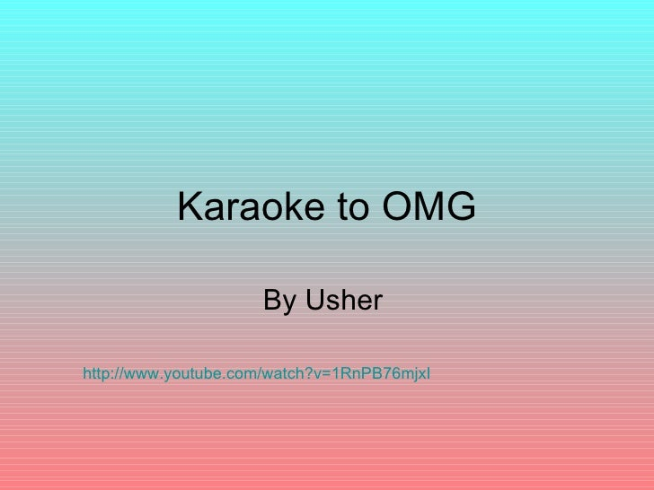 Karaoke to OMG By Usher  http://www.youtube.com/watch?v=1RnPB76mjxI