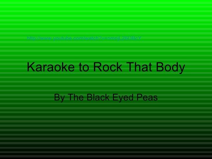 Karaoke to Rock That Body By The Black Eyed Peas http://www.youtube.com/watch?v=nmnjL26OBcY