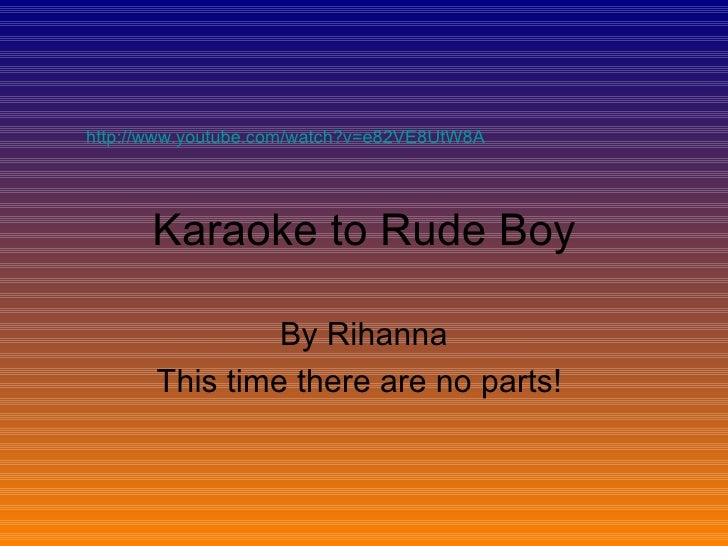 Karaoke to Rude Boy By Rihanna This time there are no parts!  http://www.youtube.com/watch?v=e82VE8UtW8A