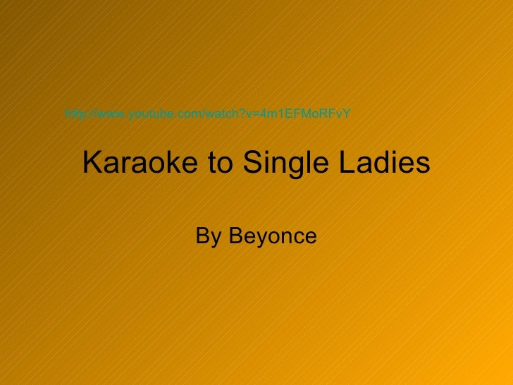 Karaoke to Single Ladies By Beyonce http://www.youtube.com/watch?v=4m1EFMoRFvY