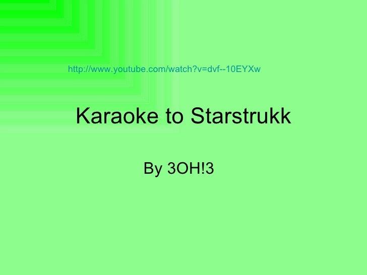 Karaoke to Starstrukk By 3OH!3  http://www.youtube.com/watch?v=dvf--10EYXw