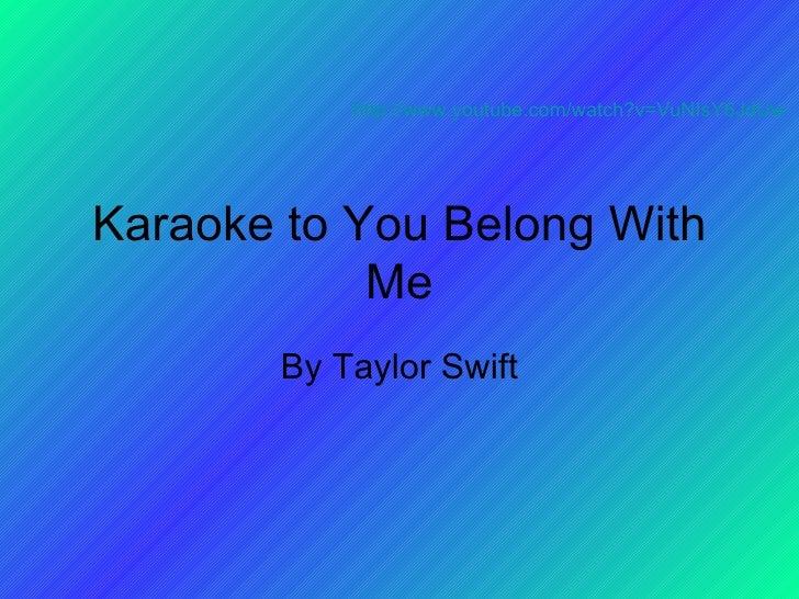 Karaoke to You Belong With Me By Taylor Swift http://www.youtube.com/watch?v=VuNIsY6JdUw