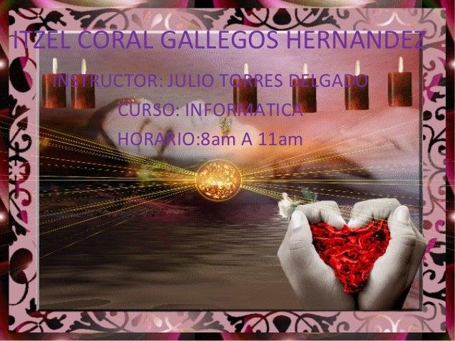 ITZEL CORAL GALLEGOS HERNANDEZINSTRUCTOR: JULIO TORRES DELGADOCURSO: INFORMATICAHORARIO:8am A 11am