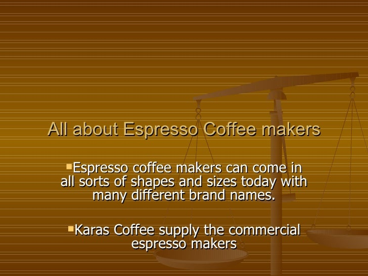 All about Espresso Coffee makers <ul><li>Espresso coffee makers can come in all sorts of shapes and sizes today with many ...
