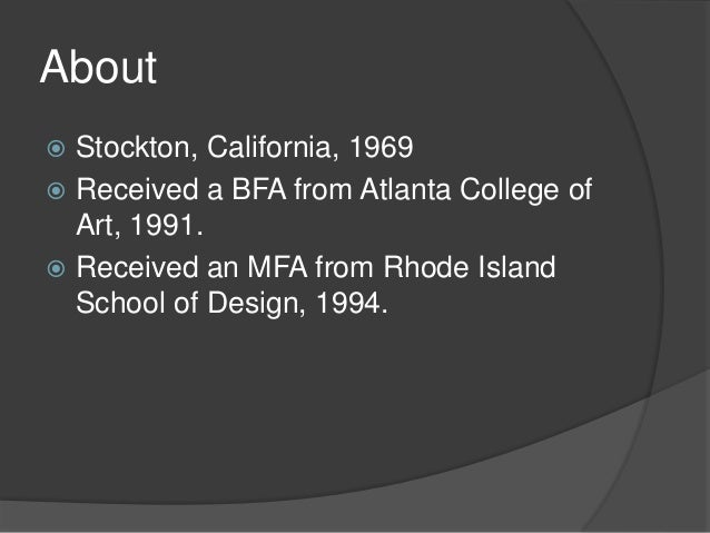 About  Stockton, California, 1969  Received a BFA from Atlanta College of Art, 1991.  Received an MFA from Rhode Island...