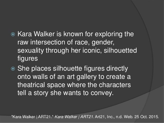  Kara Walker is known for exploring the raw intersection of race, gender, sexuality through her iconic, silhouetted figur...