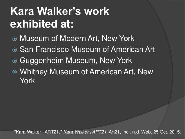 Kara Walker's work exhibited at:  Museum of Modern Art, New York  San Francisco Museum of American Art  Guggenheim Muse...