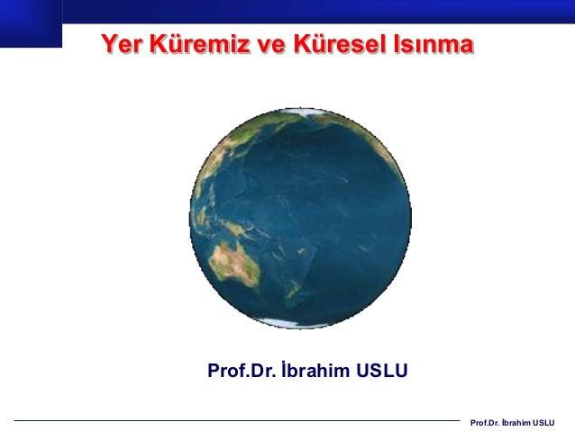 Yer Küremiz ve Küresel Isınma        Prof.Dr. Ġbrahim USLU                                Prof.Dr. Ġbrahim USLU