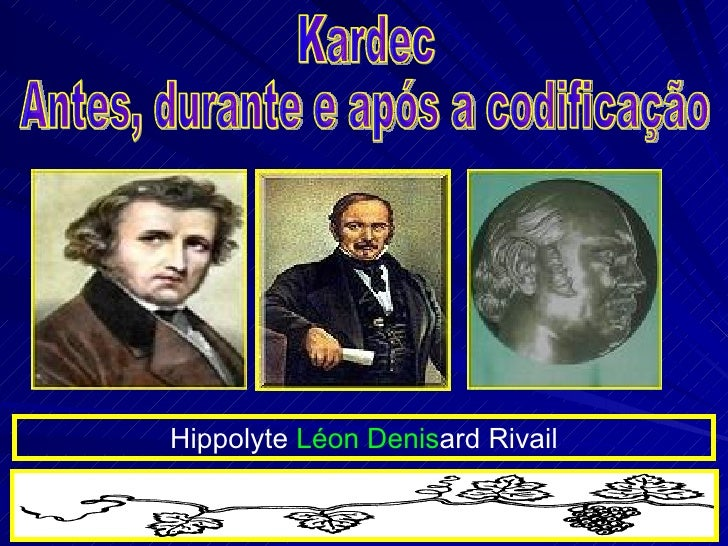 Kardec Antes, durante e após a codificação Hippolyte  Léon Denis ard Rivail
