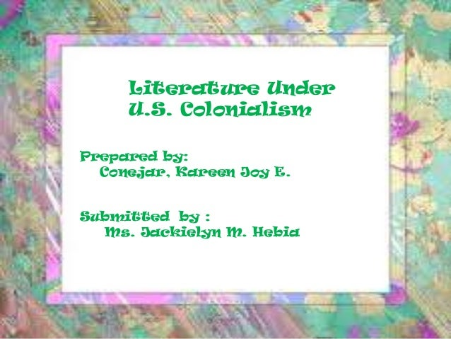 Literature Under U.S. Colonialism Prepared by: Conejar, Kareen Joy E. Submitted by : Ms. Jackielyn M. Hebia