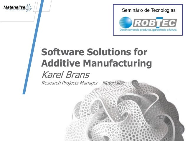 Software Solutions for Additive Manufacturing Karel Brans Research Projects Manager - Materialise 1 Seminário de Tecnologi...