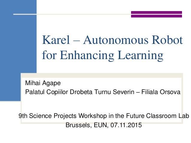 Karel – Autonomous Robot for Enhancing Learning Mihai Agape Palatul Copiilor Drobeta Turnu Severin – Filiala Orsova 9th Sc...