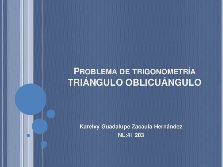 Problema de trigonometríaTRIÁNGULO OBLICUÁNGULO<br />Karelvy Guadalupe Zacaula Hernández<br />NL:41 203<br />