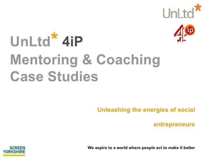 UnLtd *  4iP  Mentoring & Coaching Case Studies  Unleashing the energies of social entrepreneurs We aspire to a world wher...