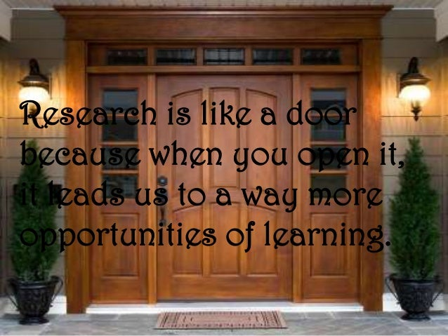 Research is like a doorbecause when you open it,it leads us to a way moreopportunities of learning.