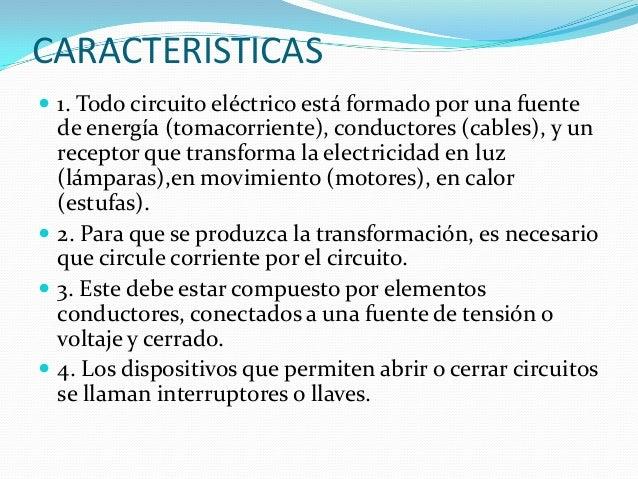 CARACTERISTICAS  1. Todo circuito eléctrico está formado por una fuente de energía (tomacorriente), conductores (cables),...