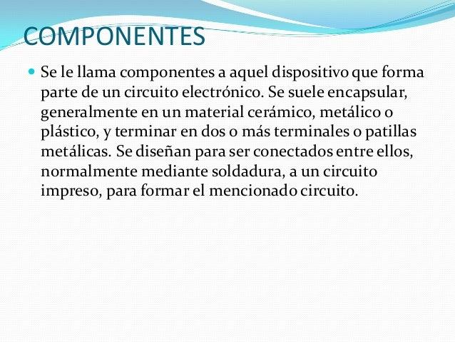 COMPONENTES  Se le llama componentes a aquel dispositivo que forma parte de un circuito electrónico. Se suele encapsular,...