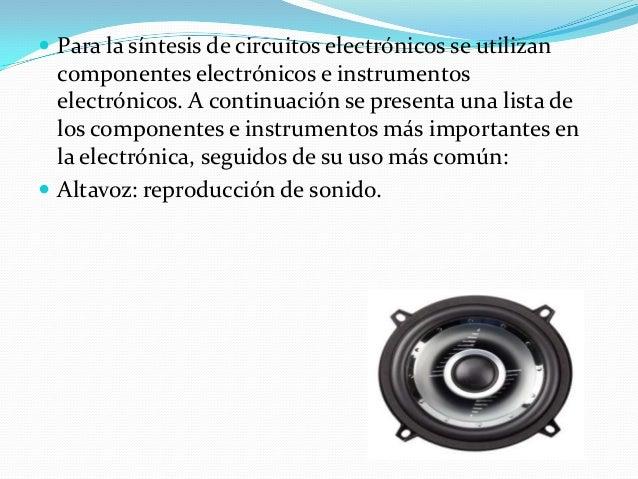  Para la síntesis de circuitos electrónicos se utilizan componentes electrónicos e instrumentos electrónicos. A continuac...