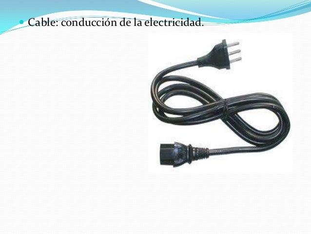  Cable: conducción de la electricidad.