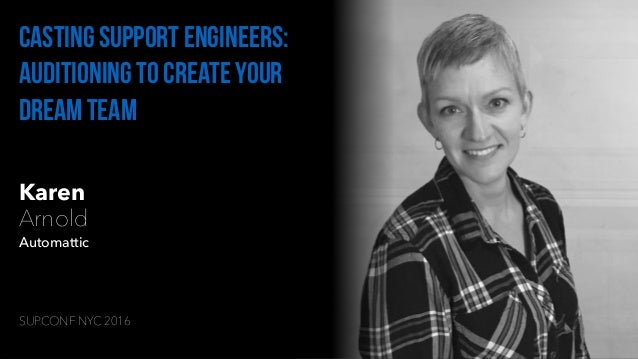 Karen Arnold Automattic Casting support engineers: auditioning to create your dream team SUPCONF NYC 2016