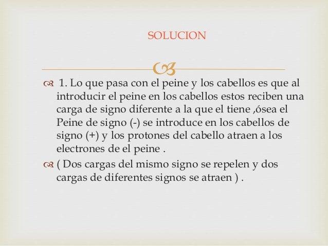    2. Las cargas Eléctricas del peine son de cargas  Eléctricas del signo (-) ya que este captura a los  cabellos y qued...