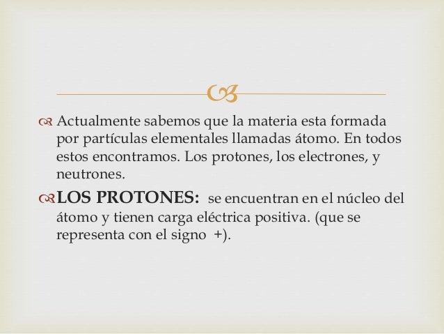   LOS ELECTRONES: estos se en cuentan en la  corteza y poseen carga eléctrica  negativa.(representada con el signo -).  ...