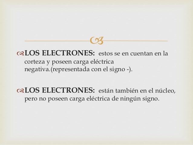  LOS NEUTRONES: Están también en el núcleo ,  pero no poseen carga eléctrica de ningún signo.    Cada átomo tiene el mis...