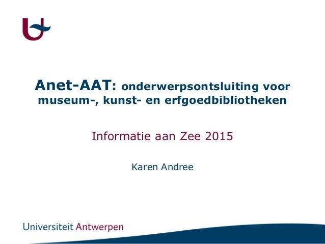 Anet-AAT: onderwerpsontsluiting voor museum-, kunst- en erfgoedbibliotheken Informatie aan Zee 2015 Karen Andree