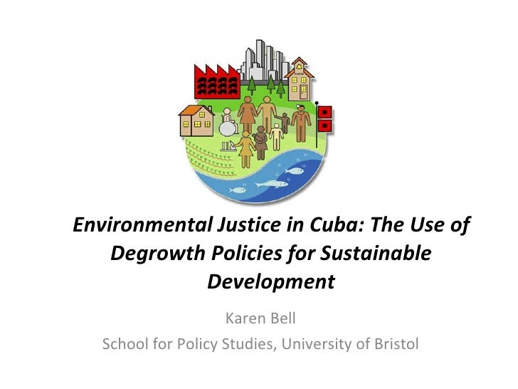 Environmental Justice in Cuba: The Use of Degrowth Policies for Sustainable Development Karen Bell School for Policy Studi...