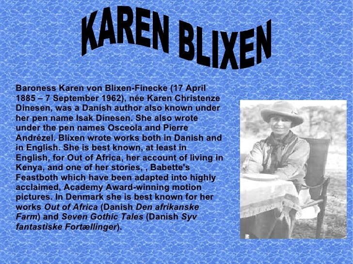 Baroness Karen von Blixen-Finecke (17 April 1885 – 7 September 1962), née Karen Christenze Dinesen, was a Danish author al...