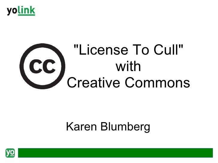 "<ul><ul><li>""License To Cull"" </li></ul></ul><ul><ul><li>with Creative Commons </li></ul></ul>Karen Blumberg"