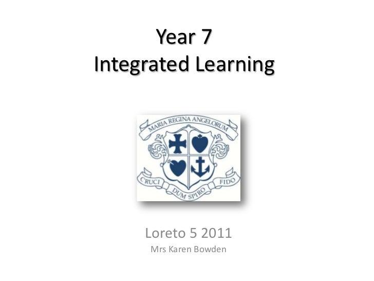 Year 7Integrated Learning     Loreto 5 2011      Mrs Karen Bowden