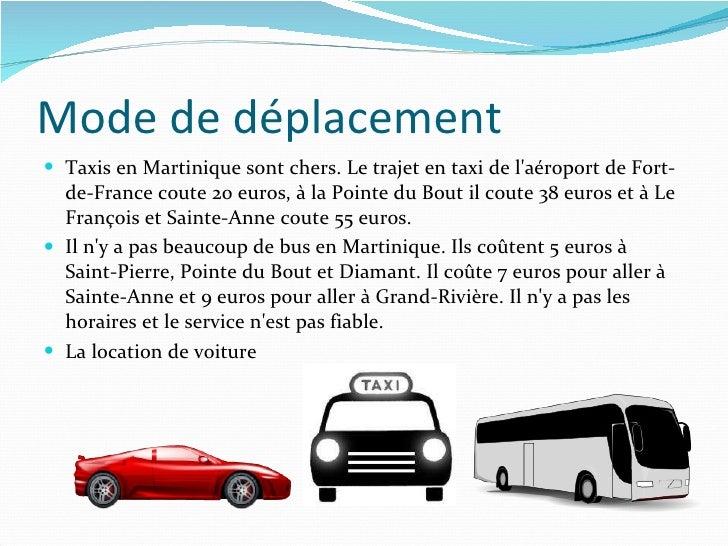 Mode de déplacement <ul><li>Taxis en Martinique sont chers. Le trajet en taxi de l'aéroport de Fort-de-France coute 20 eur...