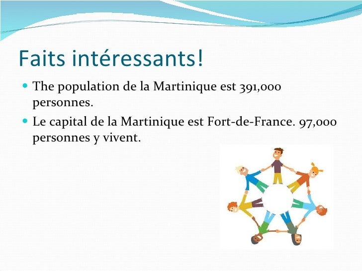 Faits intéressants! <ul><li>The population de la Martinique est 391,000 personnes. </li></ul><ul><li>Le capital de la Mart...
