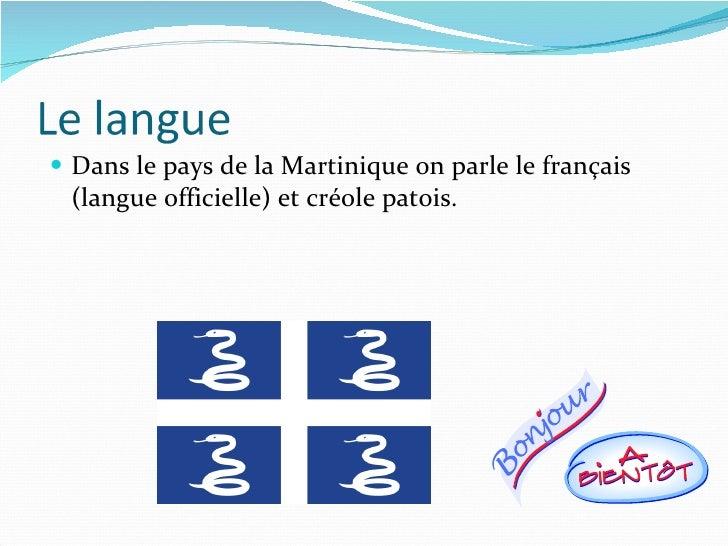 <ul><li>Dans le pays de la Martinique on parle le français (langue officielle) et créole patois.  </li></ul>