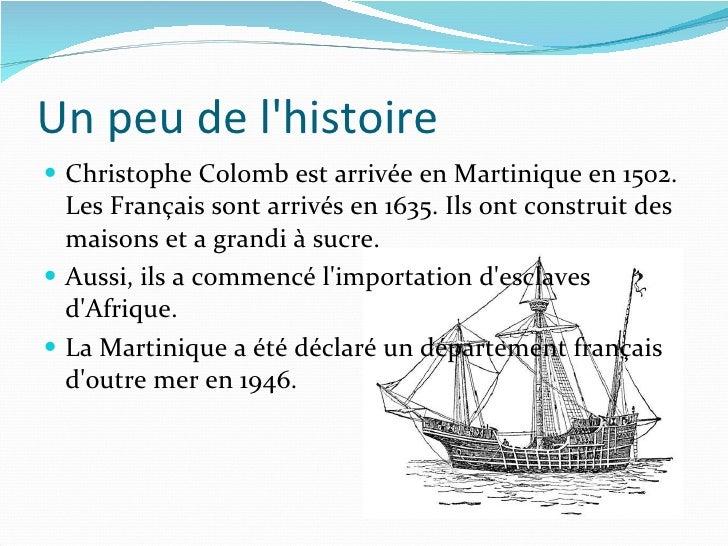 Un peu de l'histoire <ul><li>Christophe Colomb est arrivée en Martinique en 1502. Les Français sont arrivés en 1635. Ils o...
