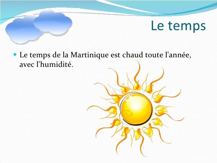 Le temps <ul><li>Le temps de la Martinique est chaud toute l'année, avec l'humidité. </li></ul>