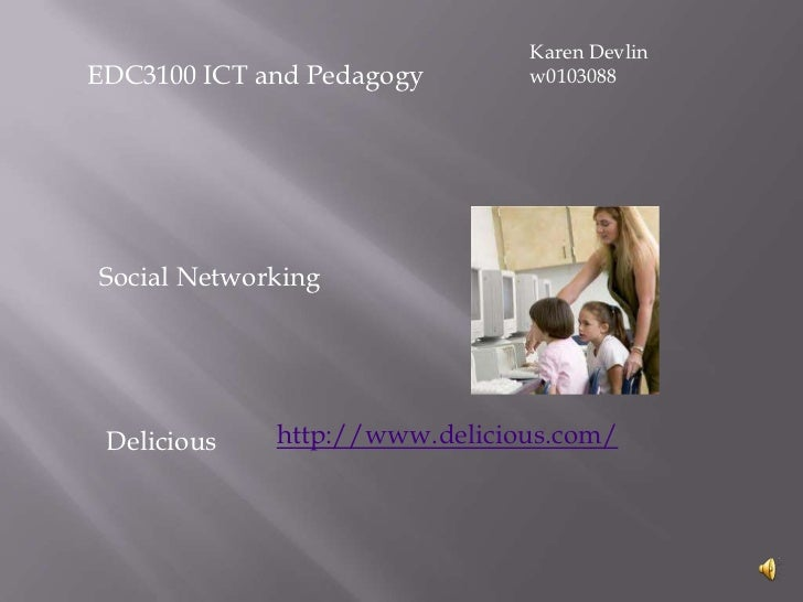 Karen Devlin<br />w0103088<br />EDC3100 ICT and Pedagogy<br />Social Networking<br />http://www.delicious.com/<br />Delici...