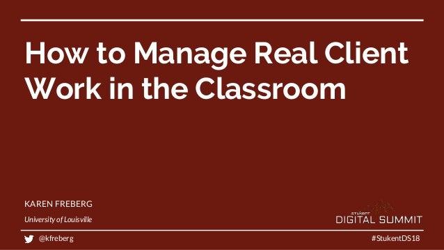 How to Manage Real Client Work in the Classroom KAREN FREBERG University of Louisville #StukentDS18@kfreberg