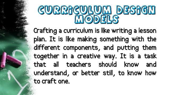 Curriculum DesignCurriculum Design ModelsModels Crafting a curriculum is like writing a lessonCrafting a curriculum is lik...