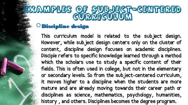 Examples of Subject-CenteredExamples of Subject-Centered CurriculumCurriculum Discipline designDiscipline design This cur...