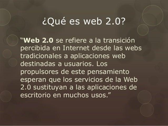"""¿Qué es web 2.0? """"Web 2.0 se refiere a la transición percibida en Internet desde las webs tradicionales a aplicaciones web..."""