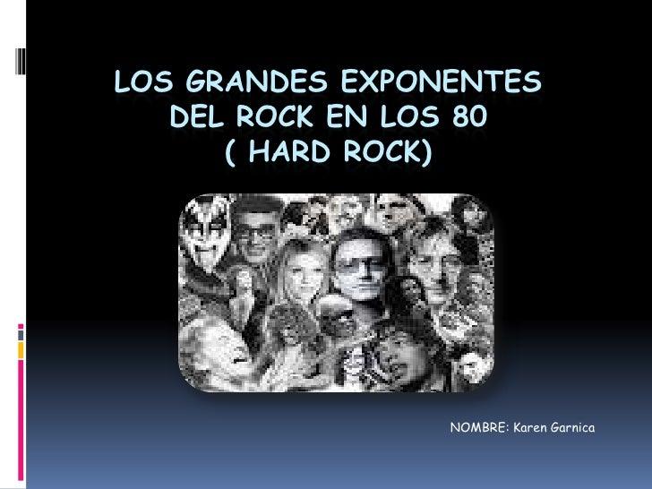 LOS GRANDES EXPONENTES   DEL ROCK EN LOS 80      ( HARD ROCK)                 NOMBRE: Karen Garnica