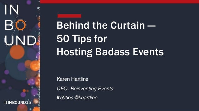INBOUND15 Behind the Curtain — 50 Tips for Hosting Badass Events Karen Hartline CEO, Reinventing Events #50tips @khartline