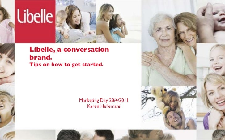 Libelle, a conversation brand. Tips on how to get started. Marketing Day 28/4/2011 Karen Hellemans